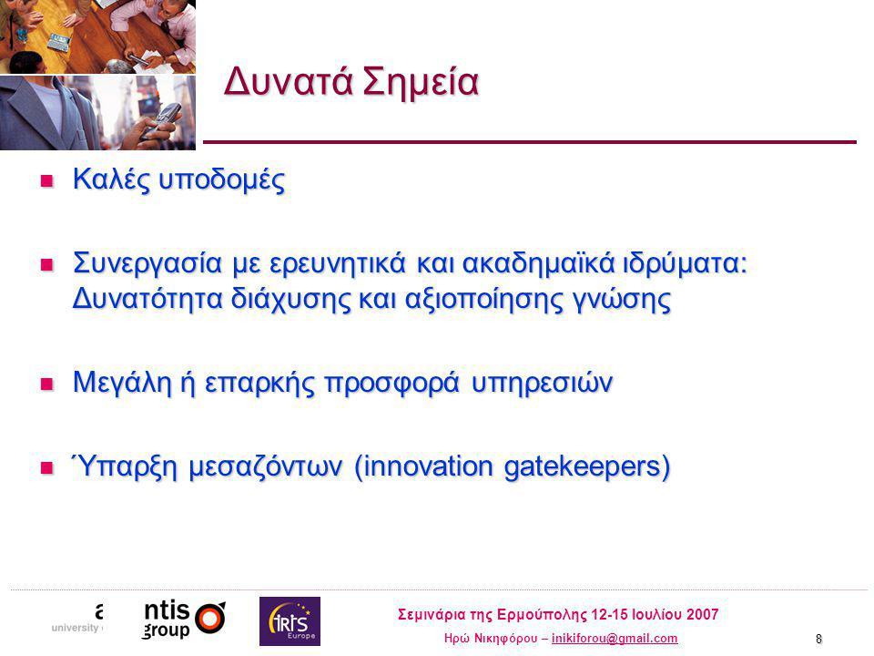 Σεμινάρια της Ερμούπολης 12-15 Ιουλίου 2007 Ηρώ Νικηφόρου – inikiforou@gmail.cominikiforou@gmail.com 8 Δυνατά Σημεία Καλές υποδομές Καλές υποδομές Συνεργασία με ερευνητικά και ακαδημαϊκά ιδρύματα: Δυνατότητα διάχυσης και αξιοποίησης γνώσης Συνεργασία με ερευνητικά και ακαδημαϊκά ιδρύματα: Δυνατότητα διάχυσης και αξιοποίησης γνώσης Μεγάλη ή επαρκής προσφορά υπηρεσιών Μεγάλη ή επαρκής προσφορά υπηρεσιών Ύπαρξη μεσαζόντων (innovation gatekeepers) Ύπαρξη μεσαζόντων (innovation gatekeepers)