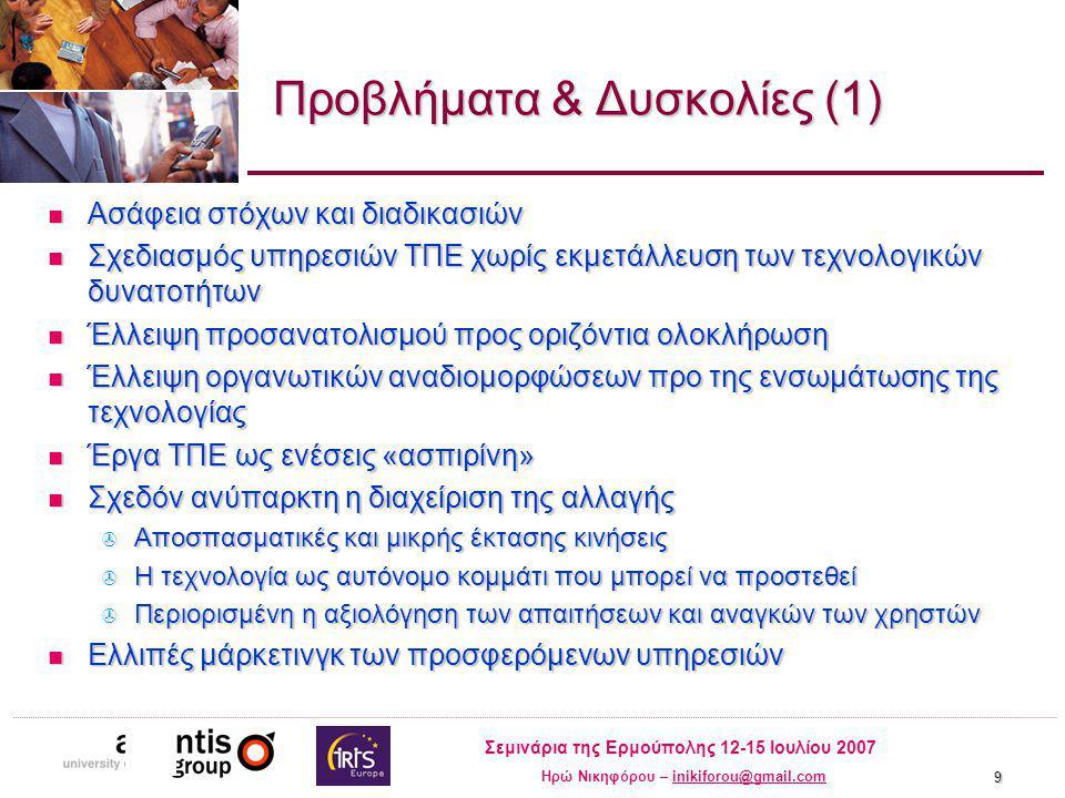 Σεμινάρια της Ερμούπολης 12-15 Ιουλίου 2007 Ηρώ Νικηφόρου – inikiforou@gmail.cominikiforou@gmail.com 9 Προβλήματα & Δυσκολίες (1) Ασάφεια στόχων και διαδικασιών Ασάφεια στόχων και διαδικασιών Σχεδιασμός υπηρεσιών ΤΠΕ χωρίς εκμετάλλευση των τεχνολογικών δυνατοτήτων Σχεδιασμός υπηρεσιών ΤΠΕ χωρίς εκμετάλλευση των τεχνολογικών δυνατοτήτων Έλλειψη προσανατολισμού προς οριζόντια ολοκλήρωση Έλλειψη προσανατολισμού προς οριζόντια ολοκλήρωση Έλλειψη οργανωτικών αναδιομορφώσεων προ της ενσωμάτωσης της τεχνολογίας Έλλειψη οργανωτικών αναδιομορφώσεων προ της ενσωμάτωσης της τεχνολογίας Έργα ΤΠΕ ως ενέσεις «ασπιρίνη» Έργα ΤΠΕ ως ενέσεις «ασπιρίνη» Σχεδόν ανύπαρκτη η διαχείριση της αλλαγής Σχεδόν ανύπαρκτη η διαχείριση της αλλαγής  Αποσπασματικές και μικρής έκτασης κινήσεις  Η τεχνολογία ως αυτόνομο κομμάτι που μπορεί να προστεθεί  Περιορισμένη η αξιολόγηση των απαιτήσεων και αναγκών των χρηστών Ελλιπές μάρκετινγκ των προσφερόμενων υπηρεσιών Ελλιπές μάρκετινγκ των προσφερόμενων υπηρεσιών
