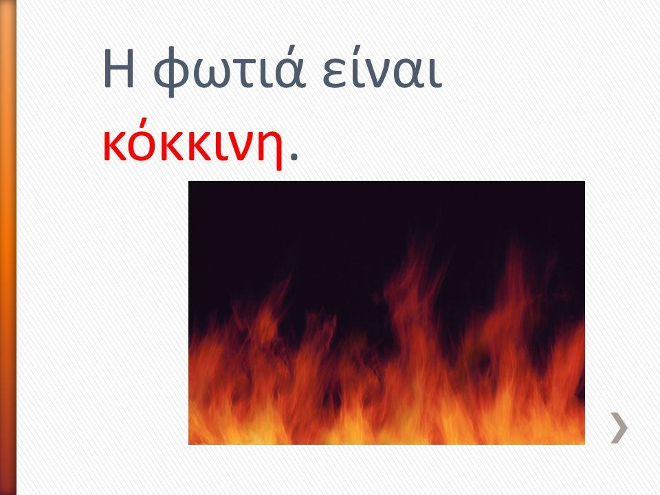 Η φωτιά είναι κόκκινη.