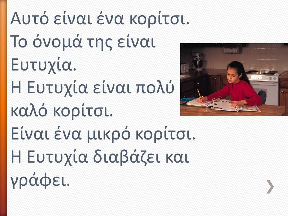 Αυτό είναι ένα κορίτσι. Το όνομά της είναι Ευτυχία. Η Ευτυχία είναι πολύ καλό κορίτσι. Είναι ένα μικρό κορίτσι. Η Ευτυχία διαβάζει και γράφει.