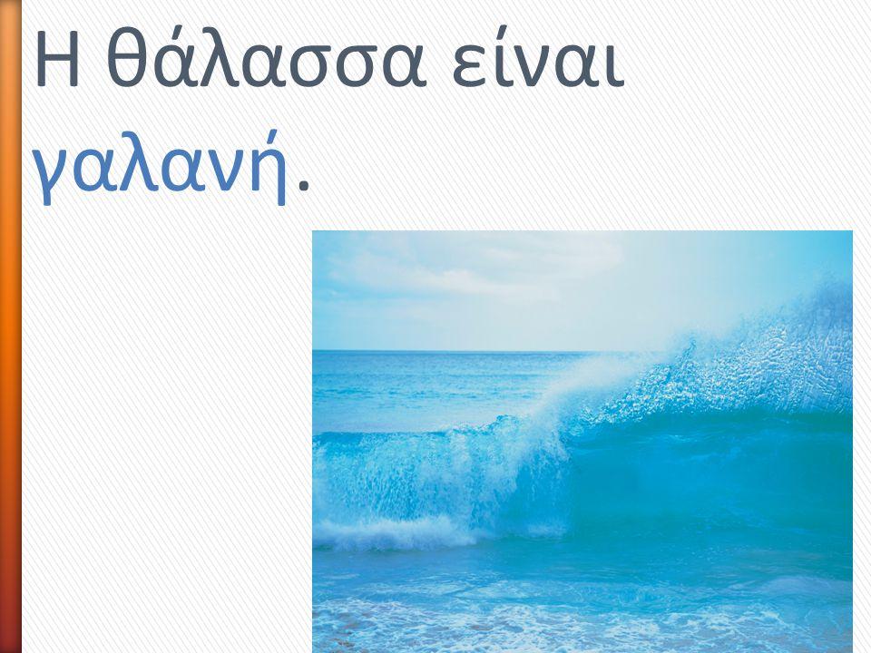 Η θάλασσα είναι γαλανή.
