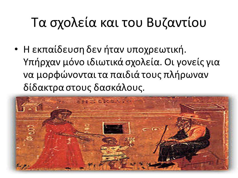 Τα σχολεία και του Βυζαντίου Η εκπαίδευση δεν ήταν υποχρεωτική. Υπήρχαν μόνο ιδιωτικά σχολεία. Οι γονείς για να μορφώνονται τα παιδιά τους πλήρωναν δί
