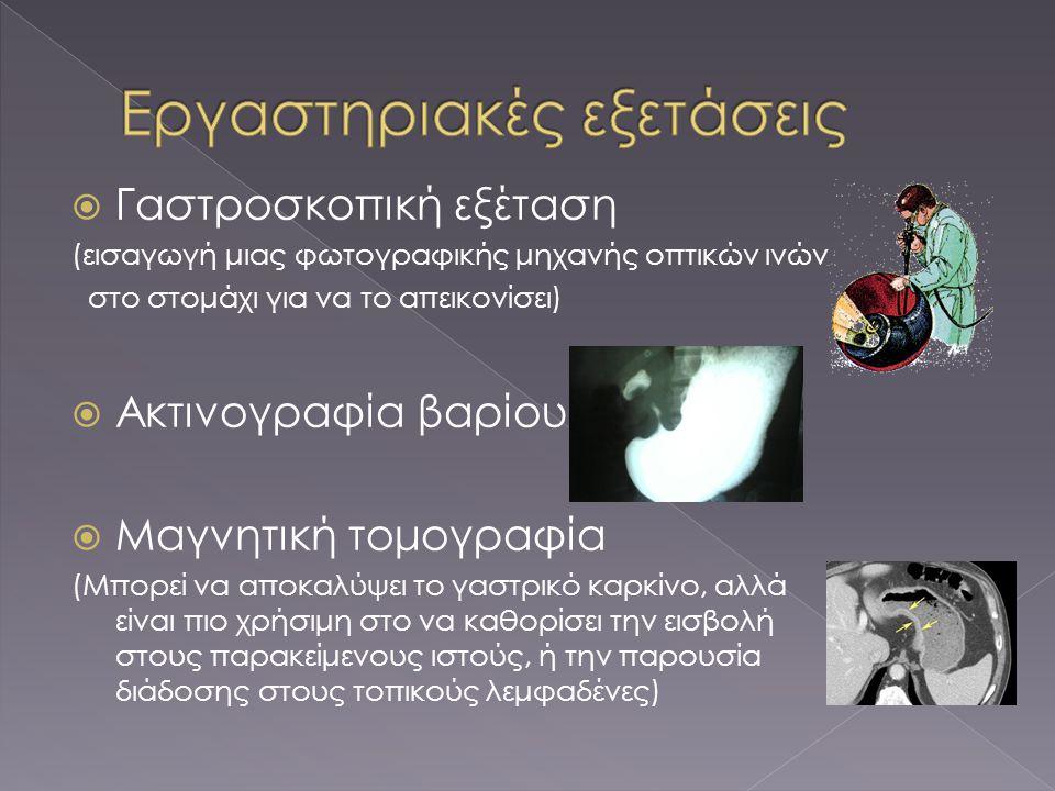  Δερματικές καταστάσεις που συνδέονται με το γαστρικό καρκίνο  Υπερπλασία του δέρματος, συχνά της μασχάλης και του βουβώνα (acanthosis nigricans),  η tripe palms (μια σκουρόχρωμη υπερπλασία του δέρματος) και  η leser-Trelat (γρήγορη ανάπτυξη των κακώσεων του δέρματος γνωστή ως σεβορεϊκή κεράτωση)  Πλήρης αρίθμηση αίματος (CBC) για την διάγνωση αναιμίας