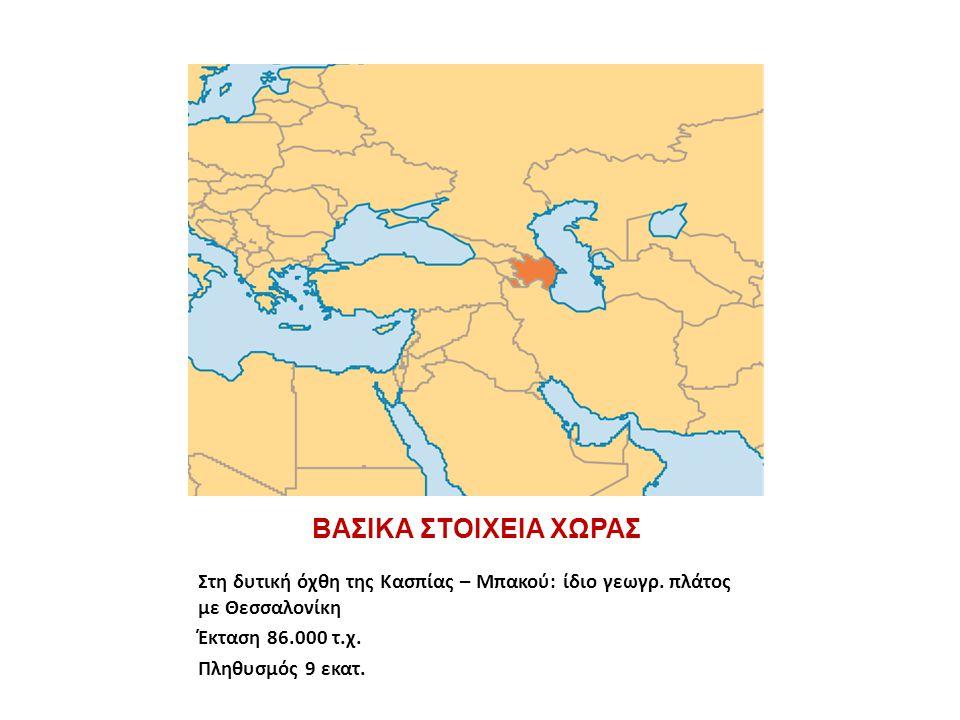 ΒΑΣΙΚΑ ΣΤΟΙΧΕΙΑ ΧΩΡΑΣ Στη δυτική όχθη της Κασπίας – Μπακού: ίδιο γεωγρ. πλάτος με Θεσσαλονίκη Έκταση 86.000 τ.χ. Πληθυσμός 9 εκατ.