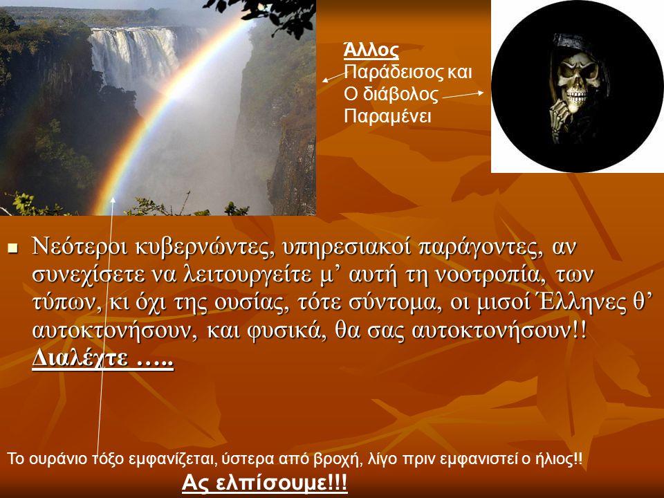 Νεότεροι κυβερνώντες, υπηρεσιακοί παράγοντες, αν συνεχίσετε να λειτουργείτε μ' αυτή τη νοοτροπία, των τύπων, κι όχι της ουσίας, τότε σύντομα, οι μισοί Έλληνες θ' αυτοκτονήσουν, και φυσικά, θα σας αυτοκτονήσουν!.