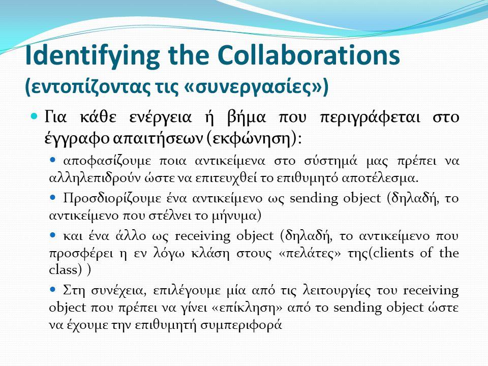 Identifying the Collaborations (εντοπίζοντας τις «συνεργασίες») Για κάθε ενέργεια ή βήμα που περιγράφεται στο έγγραφο απαιτήσεων (εκφώνηση): αποφασίζουμε ποια αντικείμενα στο σύστημά μας πρέπει να αλληλεπιδρούν ώστε να επιτευχθεί το επιθυμητό αποτέλεσμα.