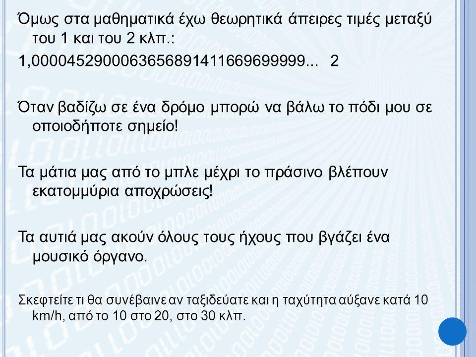 Όμως στα μαθηματικά έχω θεωρητικά άπειρες τιμές μεταξύ του 1 και του 2 κλπ.: 1,0000452900063656891411669699999...