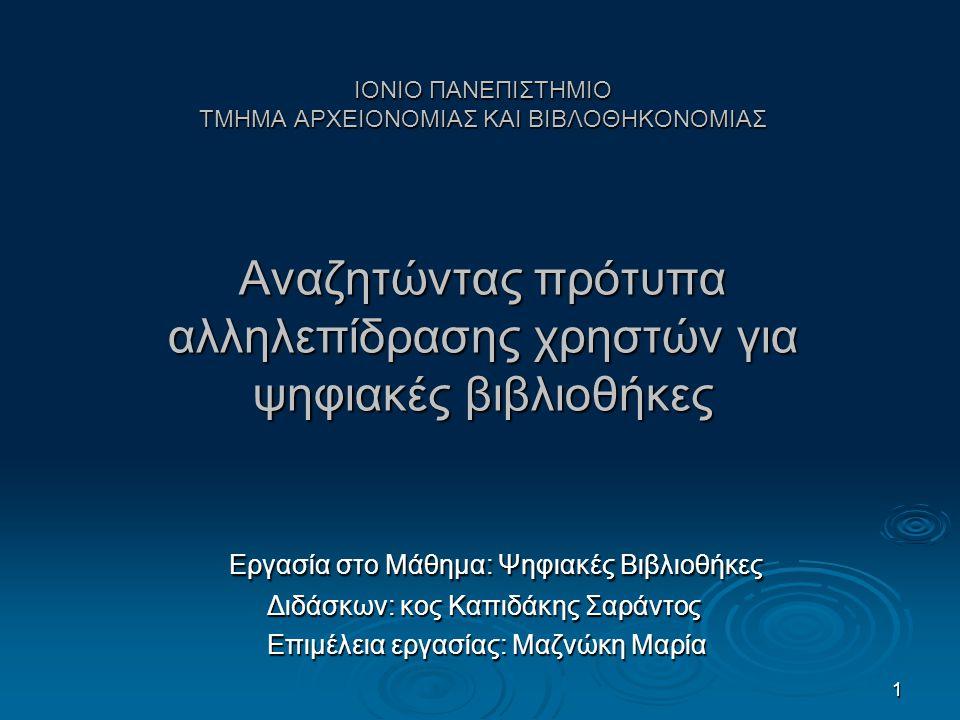1 ΙΟΝΙΟ ΠΑΝΕΠΙΣΤΗΜΙΟ ΤΜΗΜΑ ΑΡΧΕΙΟΝΟΜΙΑΣ ΚΑΙ ΒΙΒΛΟΘΗΚΟΝΟΜΙΑΣ Αναζητώντας πρότυπα αλληλεπίδρασης χρηστών για ψηφιακές βιβλιοθήκες Εργασία στο Μάθημα: Ψηφιακές Βιβλιοθήκες Εργασία στο Μάθημα: Ψηφιακές Βιβλιοθήκες Διδάσκων: κος Καπιδάκης Σαράντος Διδάσκων: κος Καπιδάκης Σαράντος Επιμέλεια εργασίας: Μαζνώκη Μαρία Επιμέλεια εργασίας: Μαζνώκη Μαρία