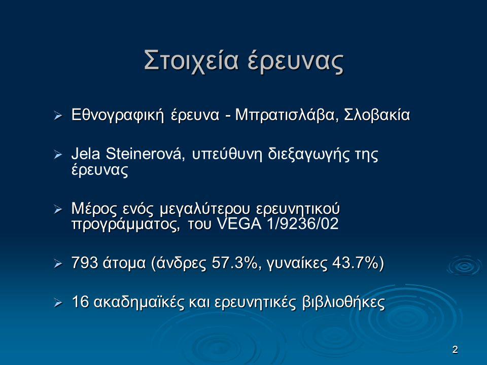 2 Στοιχεία έρευνας  Εθνογραφική έρευνα - Μπρατισλάβα, Σλοβακία   Jela Steinerová, υπεύθυνη διεξαγωγής της έρευνας  Μέρος ενός μεγαλύτερου ερευνητικού προγράμματος, του  Μέρος ενός μεγαλύτερου ερευνητικού προγράμματος, του VEGA 1/9236/02  793 άτομα (άνδρες 57.3%, γυναίκες 43.7%)  16 ακαδημαϊκές και ερευνητικές βιβλιοθήκες