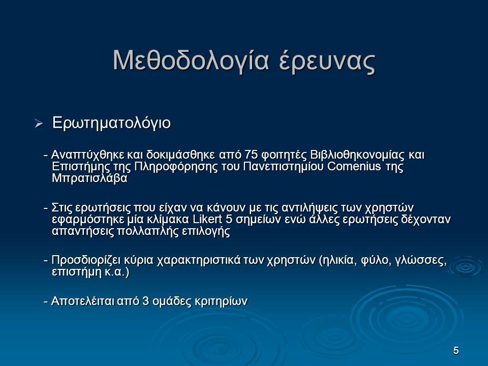 5 Μεθοδολογία έρευνας  Ερωτηματολόγιο - Αναπτύχθηκε και δοκιμάσθηκε από 75 φοιτητές Βιβλιοθηκονομίας και Επιστήμης της Πληροφόρησης του Πανεπιστημίου Comenius της Μπρατισλάβα - Αναπτύχθηκε και δοκιμάσθηκε από 75 φοιτητές Βιβλιοθηκονομίας και Επιστήμης της Πληροφόρησης του Πανεπιστημίου Comenius της Μπρατισλάβα - Στις ερωτήσεις που είχαν να κάνουν με τις αντιλήψεις των χρηστών εφαρμόστηκε μία κλίμακα Likert 5 σημείων ενώ άλλες ερωτήσεις δέχονταν απαντήσεις πολλαπλής επιλογής - Στις ερωτήσεις που είχαν να κάνουν με τις αντιλήψεις των χρηστών εφαρμόστηκε μία κλίμακα Likert 5 σημείων ενώ άλλες ερωτήσεις δέχονταν απαντήσεις πολλαπλής επιλογής - Προσδιορίζει κύρια χαρακτηριστικά των χρηστών (ηλικία, φύλο, γλώσσες, επιστήμη κ.α.) - Προσδιορίζει κύρια χαρακτηριστικά των χρηστών (ηλικία, φύλο, γλώσσες, επιστήμη κ.α.) - Αποτελέιται από 3 ομάδες κριτηρίων - Αποτελέιται από 3 ομάδες κριτηρίων