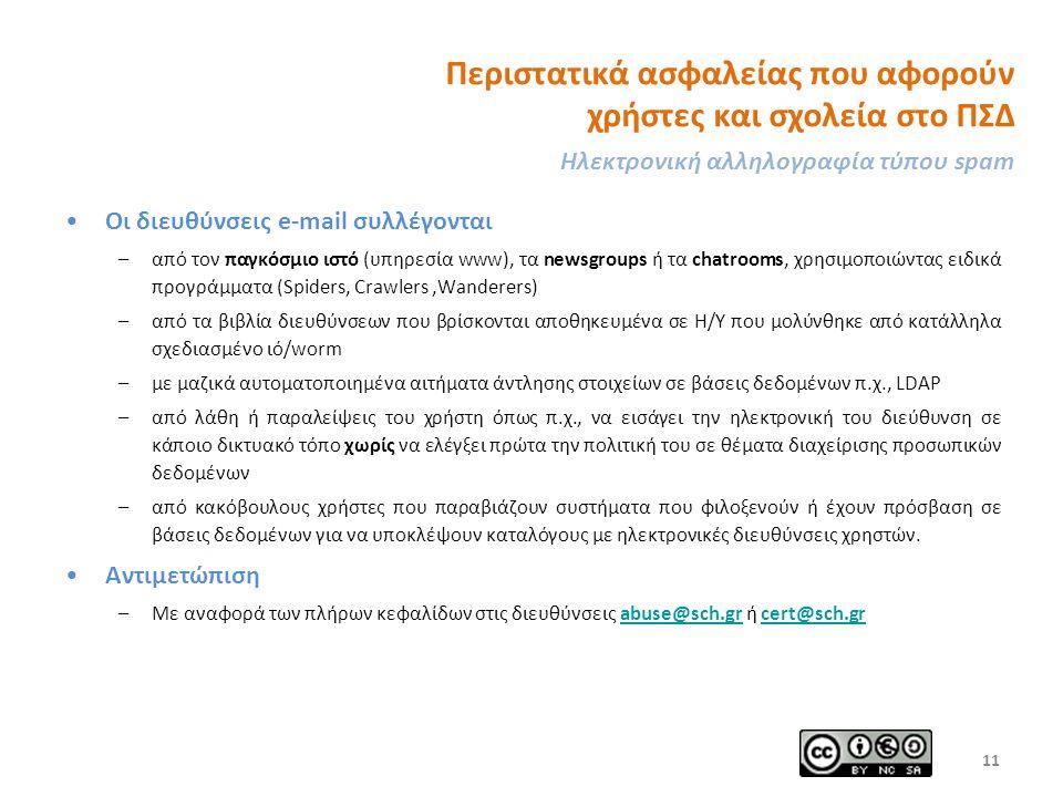 Περιστατικά ασφαλείας που αφορούν χρήστες και σχολεία στο ΠΣΔ Ηλεκτρονική αλληλογραφία τύπου spam Οι διευθύνσεις e-mail συλλέγονται –από τον παγκόσμιο ιστό (υπηρεσία www), τα newsgroups ή τα chatrooms, χρησιμοποιώντας ειδικά προγράμματα (Spiders, Crawlers,Wanderers) –από τα βιβλία διευθύνσεων που βρίσκονται αποθηκευμένα σε Η/Υ που μολύνθηκε από κατάλληλα σχεδιασμένο ιό/worm –με μαζικά αυτοματοποιημένα αιτήματα άντλησης στοιχείων σε βάσεις δεδομένων π.χ., LDAP –από λάθη ή παραλείψεις του χρήστη όπως π.χ., να εισάγει την ηλεκτρονική του διεύθυνση σε κάποιο δικτυακό τόπο χωρίς να ελέγξει πρώτα την πολιτική του σε θέματα διαχείρισης προσωπικών δεδομένων –από κακόβουλους χρήστες που παραβιάζουν συστήματα που φιλοξενούν ή έχουν πρόσβαση σε βάσεις δεδομένων για να υποκλέψουν καταλόγους με ηλεκτρονικές διευθύνσεις χρηστών.