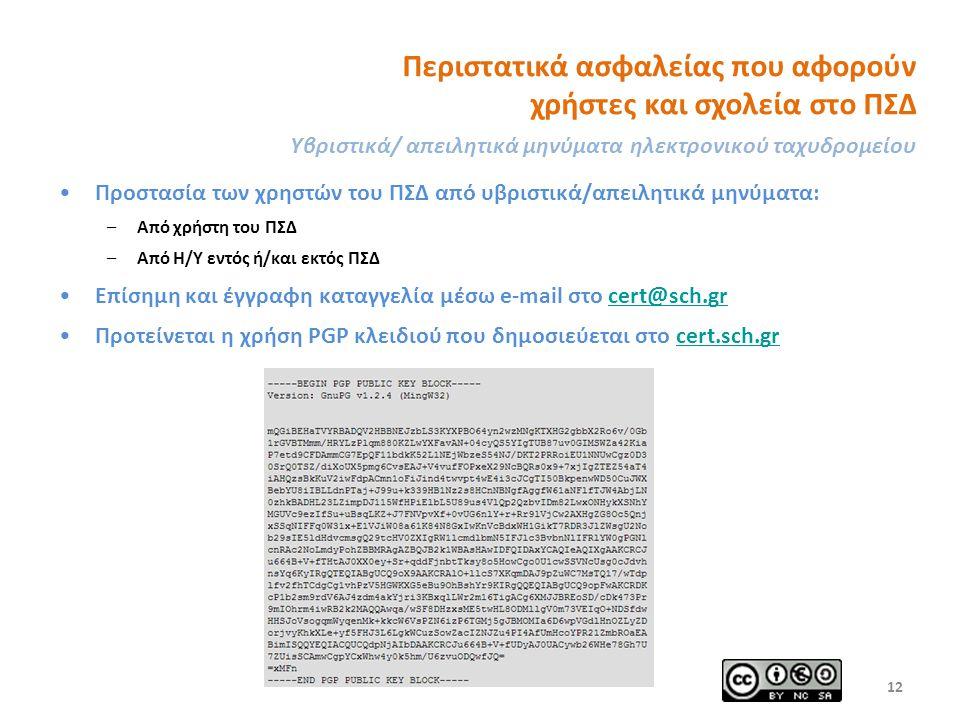 Περιστατικά ασφαλείας που αφορούν χρήστες και σχολεία στο ΠΣΔ Υβριστικά/ απειλητικά μηνύματα ηλεκτρονικού ταχυδρομείου Προστασία των χρηστών του ΠΣΔ από υβριστικά/απειλητικά μηνύματα: –Από χρήστη του ΠΣΔ –Από Η/Υ εντός ή/και εκτός ΠΣΔ Επίσημη και έγγραφη καταγγελία μέσω e-mail στο cert@sch.grcert@sch.gr Προτείνεται η χρήση PGP κλειδιού που δημοσιεύεται στο cert.sch.grcert.sch.gr 12