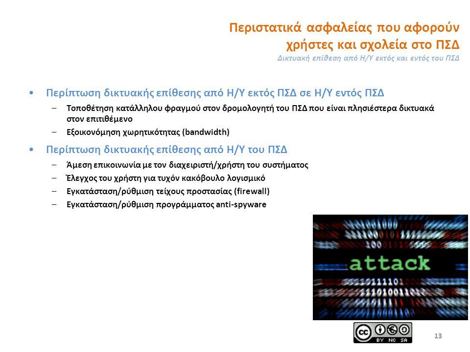 Περιστατικά ασφαλείας που αφορούν χρήστες και σχολεία στο ΠΣΔ Δικτυακή επίθεση από Η/Υ εκτός και εντός του ΠΣΔ Περίπτωση δικτυακής επίθεσης από Η/Υ εκτός ΠΣΔ σε Η/Υ εντός ΠΣΔ –Τοποθέτηση κατάλληλου φραγμού στον δρομολογητή του ΠΣΔ που είναι πλησιέστερα δικτυακά στον επιτιθέμενο –Εξοικονόμηση χωρητικότητας (bandwidth) Περίπτωση δικτυακής επίθεσης από Η/Υ του ΠΣΔ –Άμεση επικοινωνία με τον διαχειριστή/χρήστη του συστήματος –Έλεγχος του χρήστη για τυχόν κακόβουλο λογισμικό –Εγκατάσταση/ρύθμιση τείχους προστασίας (firewall) –Εγκατάσταση/ρύθμιση προγράμματος anti-spyware 13