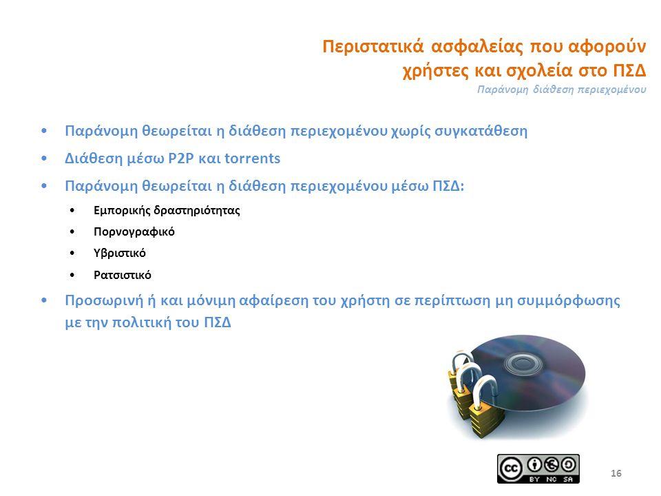 Περιστατικά ασφαλείας που αφορούν χρήστες και σχολεία στο ΠΣΔ Παράνομη διάθεση περιεχομένου Παράνομη θεωρείται η διάθεση περιεχομένου χωρίς συγκατάθεση Διάθεση μέσω P2P και torrents Παράνομη θεωρείται η διάθεση περιεχομένου μέσω ΠΣΔ: Εμπορικής δραστηριότητας Πορνογραφικό Υβριστικό Ρατσιστικό Προσωρινή ή και μόνιμη αφαίρεση του χρήστη σε περίπτωση μη συμμόρφωσης με την πολιτική του ΠΣΔ 16