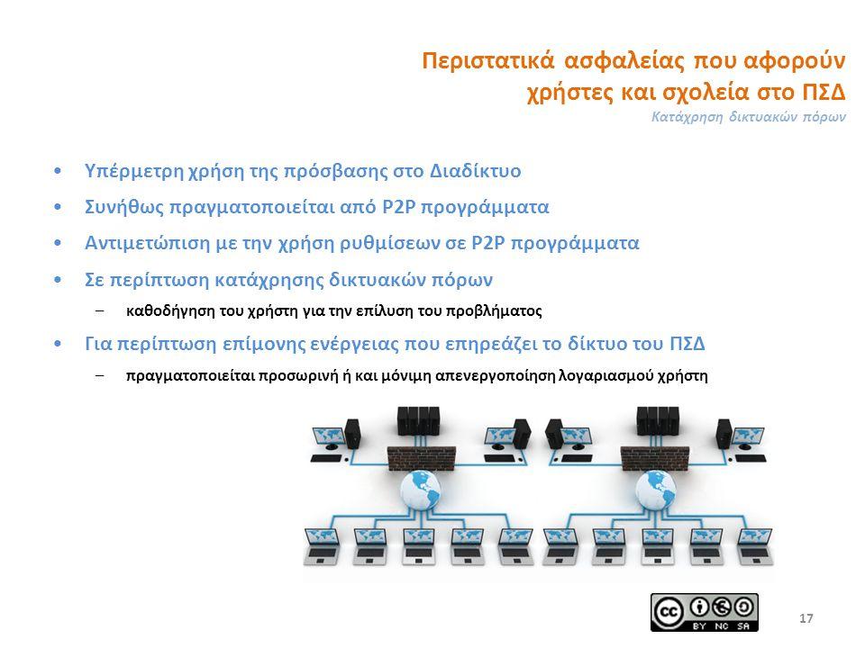 Περιστατικά ασφαλείας που αφορούν χρήστες και σχολεία στο ΠΣΔ Κατάχρηση δικτυακών πόρων Υπέρμετρη χρήση της πρόσβασης στο Διαδίκτυο Συνήθως πραγματοποιείται από P2P προγράμματα Αντιμετώπιση με την χρήση ρυθμίσεων σε P2P προγράμματα Σε περίπτωση κατάχρησης δικτυακών πόρων – καθοδήγηση του χρήστη για την επίλυση του προβλήματος Για περίπτωση επίμονης ενέργειας που επηρεάζει το δίκτυο του ΠΣΔ – πραγματοποιείται προσωρινή ή και μόνιμη απενεργοποίηση λογαριασμού χρήστη 17