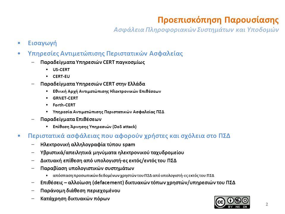 Προεπισκόπηση Παρουσίασης Ασφάλεια Πληροφοριακών Συστημάτων και Υποδομών Εισαγωγή Υπηρεσίες Αντιμετώπισης Περιστατικών Ασφαλείας –Παραδείγματα Υπηρεσιών CERT παγκοσμίως US-CERT CERT-EU –Παραδείγματα Υπηρεσιών CERT στην Ελλάδα Εθνική Αρχή Αντιμετώπισης Ηλεκτρονικών Επιθέσεων GRNET-CERT Forth-CERT Υπηρεσία Αντιμετώπισης Περιστατικών Ασφαλείας ΠΣΔ –Παραδείγματα Επιθέσεων Επίθεση Άρνησης Υπηρεσιών (DoS attack) Περιστατικά ασφάλειας που αφορούν χρήστες και σχόλεια στο ΠΣΔ –Ηλεκτρονική αλληλογραφία τύπου spam –Υβριστικά/απειλητικά μηνύματα ηλεκτρονικού ταχυδρομείου –Δικτυακή επίθεση από υπολογιστή-ες εκτός/εντός του ΠΣΔ –Παραβίαση υπολογιστικών συστημάτων απόσπαση προσωπικών δεδομένων χρηστών του ΠΣΔ από υπολογιστή-ες εκτός του ΠΣΔ –Επιθέσεις – αλλοίωση (defacement) δικτυακών τόπων χρηστών/υπηρεσιών του ΠΣΔ –Παράνομη διάθεση περιεχομένου –Κατάχρηση δικτυακών πόρων 2