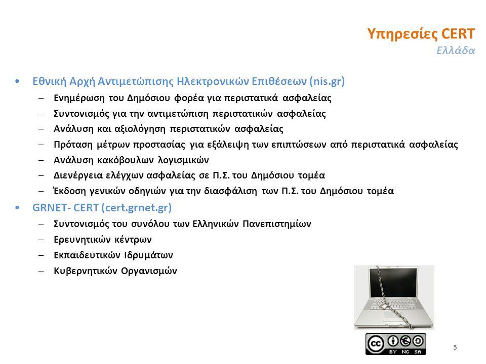 Υπηρεσίες CERT Ελλάδα Εθνική Αρχή Αντιμετώπισης Ηλεκτρονικών Επιθέσεων (nis.gr) –Ενημέρωση του Δημόσιου φορέα για περιστατικά ασφαλείας –Συντονισμός για την αντιμετώπιση περιστατικών ασφαλείας –Ανάλυση και αξιολόγηση περιστατικών ασφαλείας –Πρόταση μέτρων προστασίας για εξάλειψη των επιπτώσεων από περιστατικά ασφαλείας –Ανάλυση κακόβουλων λογισμικών –Διενέργεια ελέγχων ασφαλείας σε Π.Σ.