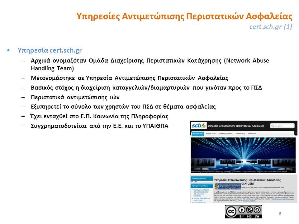 Υπηρεσίες Αντιμετώπισης Περιστατικών Ασφαλείας cert.sch.gr (1) Υπηρεσία cert.sch.gr –Αρχικά ονομαζόταν Ομάδα Διαχείρισης Περιστατικών Κατάχρησης (Network Abuse Handling Team) –Μετονομάστηκε σε Υπηρεσία Αντιμετώπισης Περιστατικών Ασφαλείας –Βασικός στόχος η διαχείριση καταγγελιών/διαμαρτυριών που γινόταν προς το ΠΣΔ –Περιστατικά αντιμετώπισης ιών –Εξυπηρετεί το σύνολο των χρηστών του ΠΣΔ σε θέματα ασφαλείας –Έχει ενταχθεί στο Ε.Π.