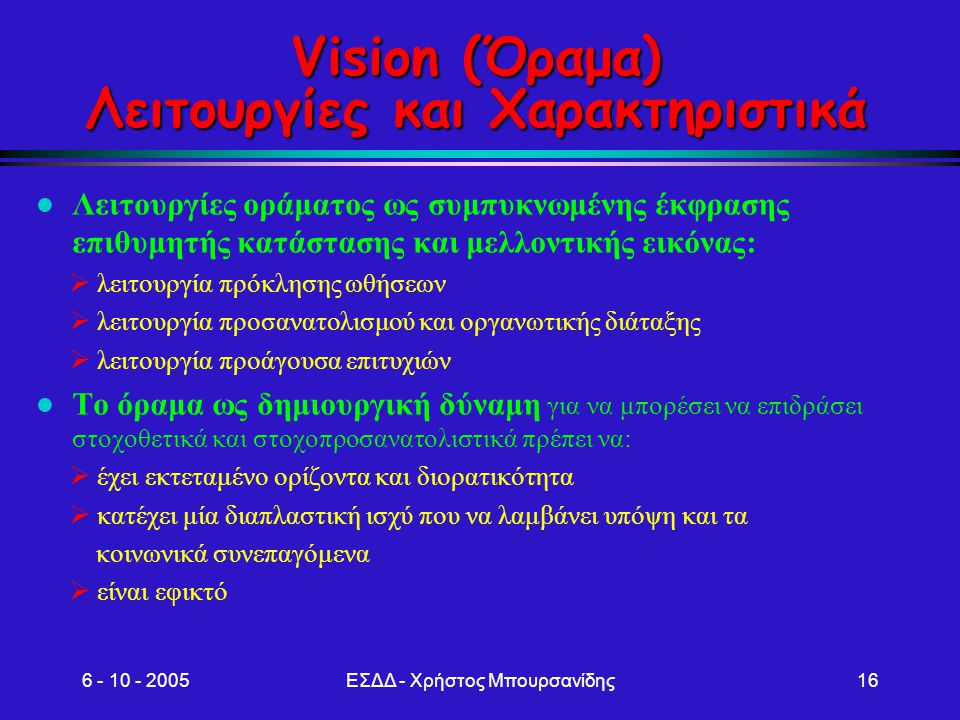 6 - 10 - 2005ΕΣΔΔ - Χρήστος Μπουρσανίδης16 Vision (Όραμα) Λειτουργίες και Χαρακτηριστικά Λειτουργίες οράματος ως συμπυκνωμένης έκφρασης επιθυμητής κατ