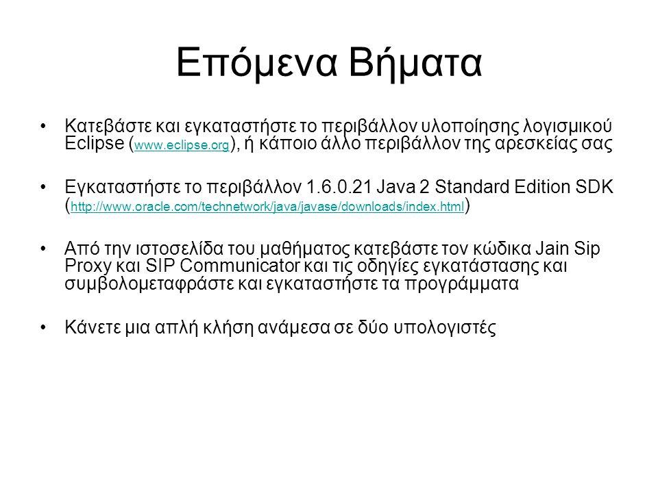 Επόμενα Βήματα Κατεβάστε και εγκαταστήστε το περιβάλλον υλοποίησης λογισμικού Eclipse ( www.eclipse.org ), ή κάποιο άλλο περιβάλλον της αρεσκείας σας www.eclipse.org Εγκαταστήστε το περιβάλλον 1.6.0.21 Java 2 Standard Edition SDK ( http://www.oracle.com/technetwork/java/javase/downloads/index.html ) http://www.oracle.com/technetwork/java/javase/downloads/index.html Από την ιστοσελίδα του μαθήματος κατεβάστε τον κώδικα Jain Sip Proxy και SIP Communicator και τις οδηγίες εγκατάστασης και συμβολομεταφράστε και εγκαταστήστε τα προγράμματα Κάνετε μια απλή κλήση ανάμεσα σε δύο υπολογιστές