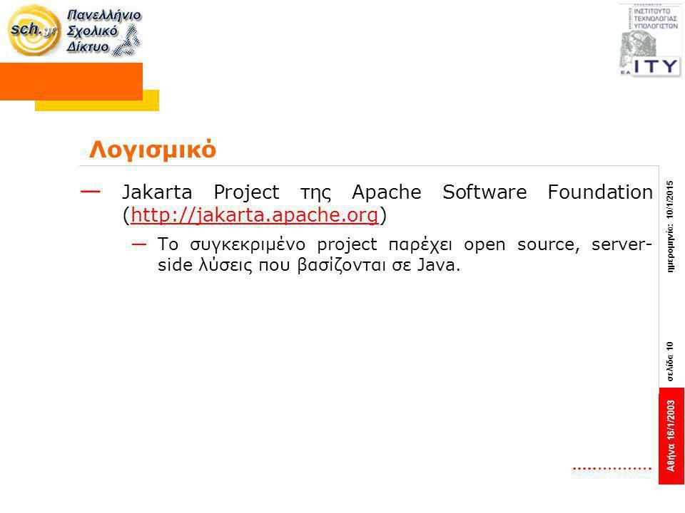 Αθήνα 16/1/2003 σελίδα 10 ημερομηνία: 10/1/2015 Λογισμικό — Jakarta Project της Apache Software Foundation (http://jakarta.apache.org)http://jakarta.apache.org —Το συγκεκριμένο project παρέχει open source, server- side λύσεις που βασίζονται σε Java.
