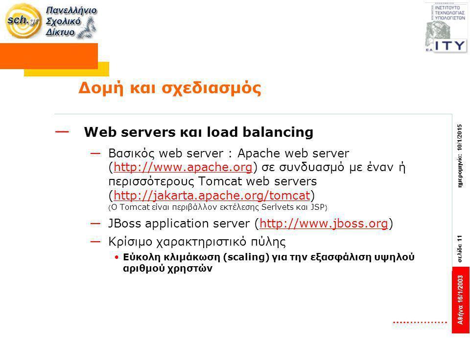 Αθήνα 16/1/2003 σελίδα 11 ημερομηνία: 10/1/2015 Δομή και σχεδιασμός — Web servers και load balancing —Βασικός web server : Apache web server (http://www.apache.org) σε συνδυασμό με έναν ή περισσότερους Tomcat web servers (http://jakarta.apache.org/tomcat) ( Ο Tomcat είναι περιβάλλον εκτέλεσης Serlvets και JSP )http://www.apache.orghttp://jakarta.apache.org/tomcat —JBoss application server (http://www.jboss.org)http://www.jboss.org —Κρίσιμο χαρακτηριστικό πύλης Εύκολη κλιμάκωση (scaling) για την εξασφάλιση υψηλού αριθμού χρηστών