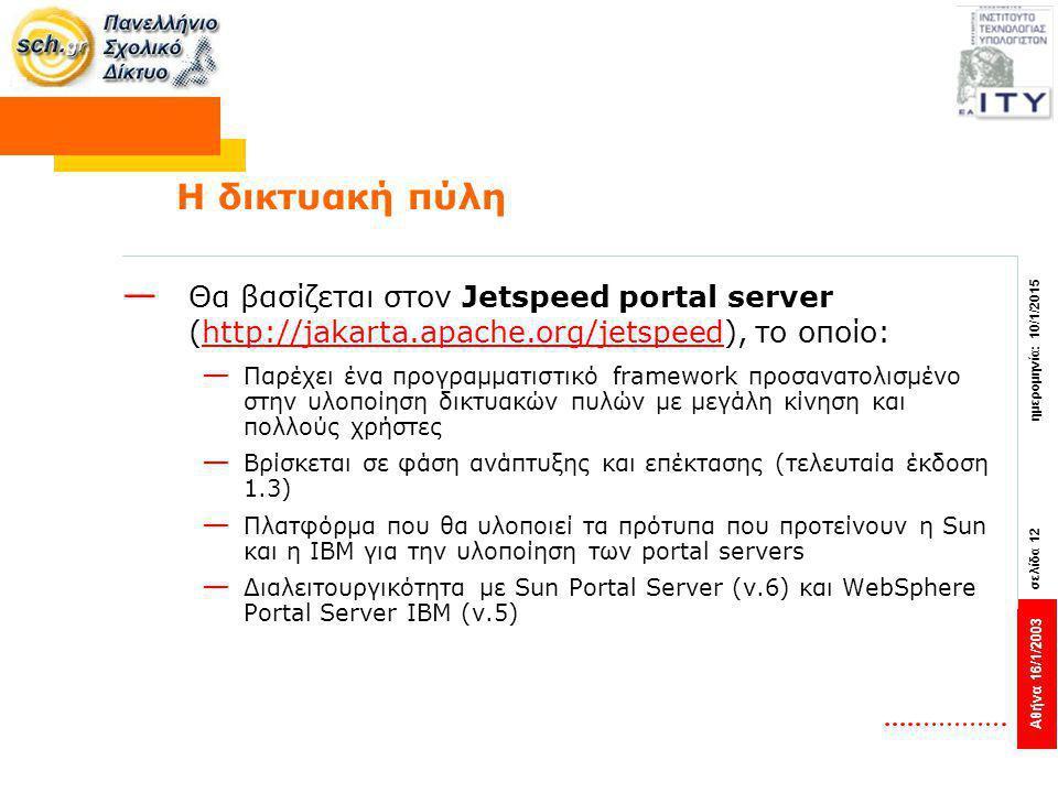 Αθήνα 16/1/2003 σελίδα 12 ημερομηνία: 10/1/2015 Η δικτυακή πύλη — Θα βασίζεται στον Jetspeed portal server (http://jakarta.apache.org/jetspeed), το οποίο:http://jakarta.apache.org/jetspeed — Παρέχει ένα προγραμματιστικό framework προσανατολισμένο στην υλοποίηση δικτυακών πυλών με μεγάλη κίνηση και πολλούς χρήστες — Βρίσκεται σε φάση ανάπτυξης και επέκτασης (τελευταία έκδοση 1.3) — Πλατφόρμα που θα υλοποιεί τα πρότυπα που προτείνουν η Sun και η IBM για την υλοποίηση των portal servers — Διαλειτουργικότητα με Sun Portal Server (v.6) και WebSphere Portal Server IBM (v.5)
