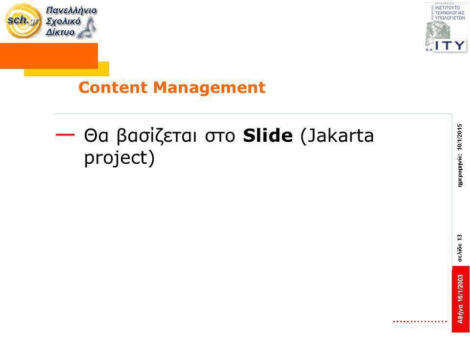 Αθήνα 16/1/2003 σελίδα 13 ημερομηνία: 10/1/2015 Content Management — Θα βασίζεται στο Slide (Jakarta project)