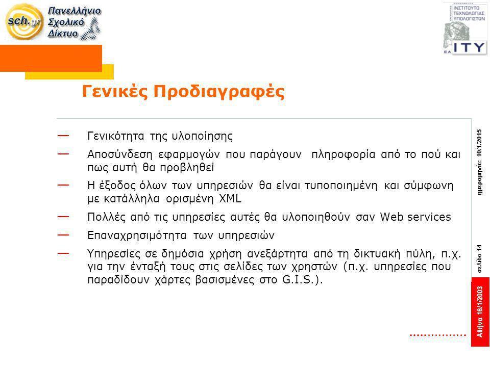 Αθήνα 16/1/2003 σελίδα 14 ημερομηνία: 10/1/2015 Γενικές Προδιαγραφές — Γενικότητα της υλοποίησης — Αποσύνδεση εφαρμογών που παράγουν πληροφορία από το πού και πως αυτή θα προβληθεί — Η έξοδος όλων των υπηρεσιών θα είναι τυποποιημένη και σύμφωνη με κατάλληλα ορισμένη XML — Πολλές από τις υπηρεσίες αυτές θα υλοποιηθούν σαν Web services — Επαναχρησιμότητα των υπηρεσιών — Υπηρεσίες σε δημόσια χρήση ανεξάρτητα από τη δικτυακή πύλη, π.χ.
