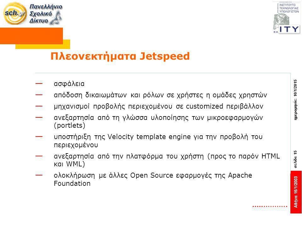 Αθήνα 16/1/2003 σελίδα 15 ημερομηνία: 10/1/2015 Πλεονεκτήματα Jetspeed — ασφάλεια — απόδοση δικαιωμάτων και ρόλων σε χρήστες η ομάδες χρηστών — μηχανισμοί προβολής περιεχομένου σε customized περιβάλλον — ανεξαρτησία από τη γλώσσα υλοποίησης των μικροεφαρμογών (portlets) — υποστήριξη της Velocity template engine για την προβολή του περιεχομένου — ανεξαρτησία από την πλατφόρμα του χρήστη (προς το παρόν HTML και WML) — ολοκλήρωση με άλλες Open Source εφαρμογές της Apache Foundation