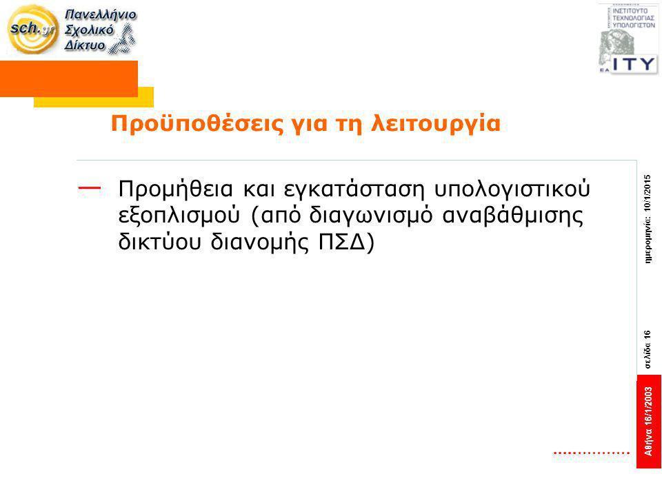 Αθήνα 16/1/2003 σελίδα 16 ημερομηνία: 10/1/2015 Προϋποθέσεις για τη λειτουργία — Προμήθεια και εγκατάσταση υπολογιστικού εξοπλισμού (από διαγωνισμό αναβάθμισης δικτύου διανομής ΠΣΔ)