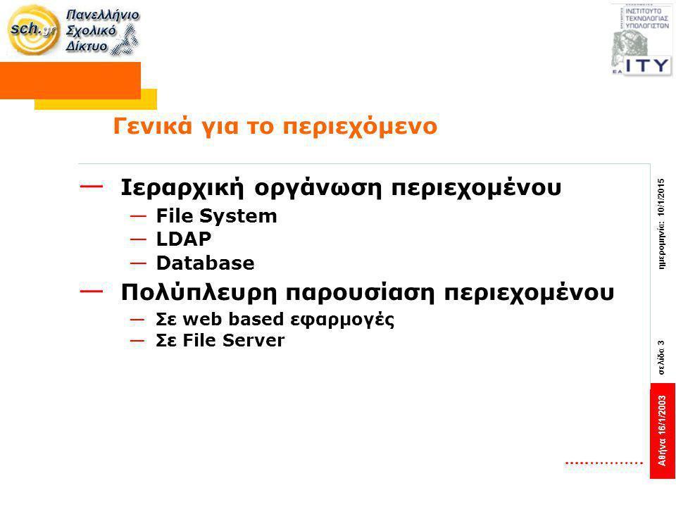 Αθήνα 16/1/2003 σελίδα 3 ημερομηνία: 10/1/2015 Γενικά για το περιεχόμενο — Ιεραρχική οργάνωση περιεχομένου —File System —LDAP —Database — Πολύπλευρη παρουσίαση περιεχομένου —Σε web based εφαρμογές —Σε File Server
