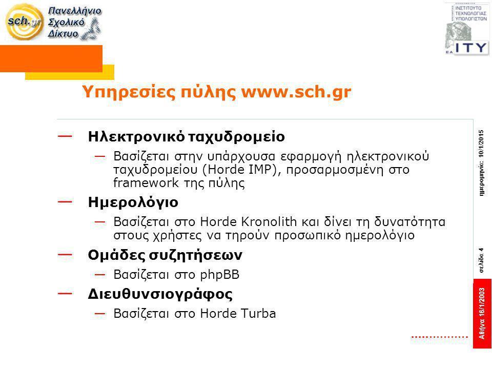 Αθήνα 16/1/2003 σελίδα 4 ημερομηνία: 10/1/2015 Υπηρεσίες πύλης www.sch.gr — Ηλεκτρονικό ταχυδρομείο —Βασίζεται στην υπάρχουσα εφαρμογή ηλεκτρονικού ταχυδρομείου (Horde IMP), προσαρμοσμένη στο framework της πύλης — Ημερολόγιο —Βασίζεται στο Horde Kronolith και δίνει τη δυνατότητα στους χρήστες να τηρούν προσωπικό ημερολόγιο — Ομάδες συζητήσεων —Βασίζεται στο phpBB — Διευθυνσιογράφος —Βασίζεται στο Horde Turba