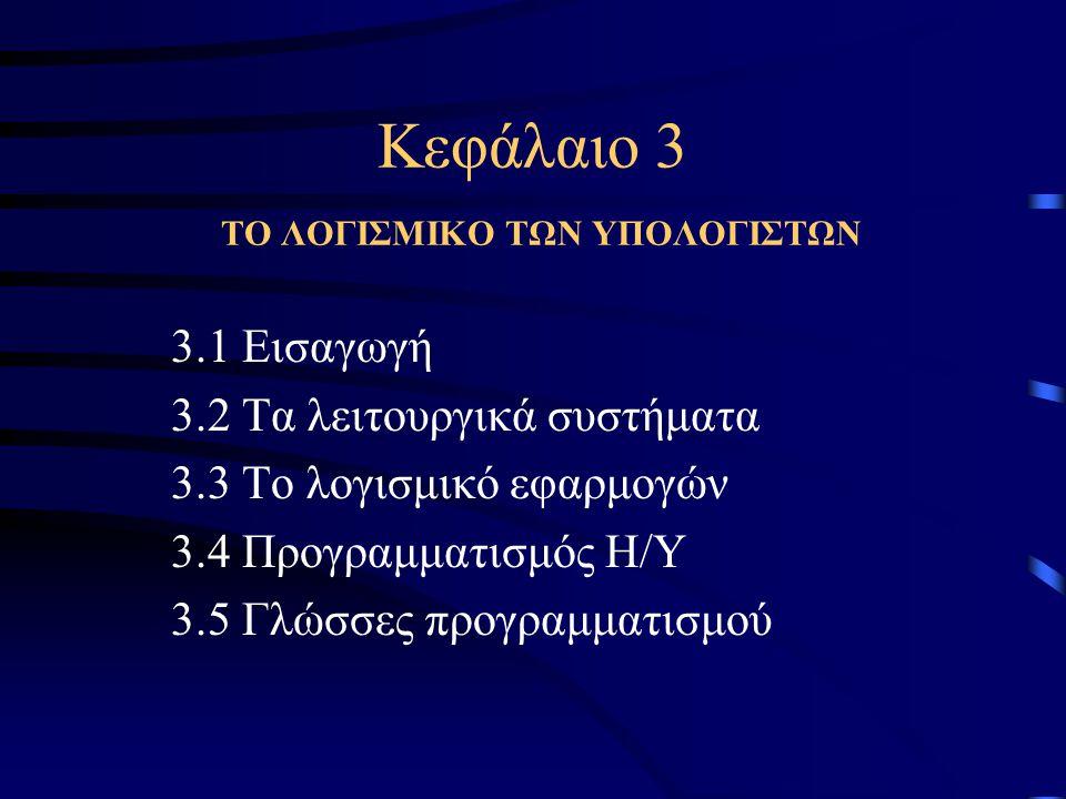 Κεφάλαιο 3 ΤΟ ΛΟΓΙΣΜΙΚΟ ΤΩΝ ΥΠΟΛΟΓΙΣΤΩΝ 3.1 Εισαγωγή 3.2 Τα λειτουργικά συστήματα 3.3 Το λογισμικό εφαρμογών 3.4 Προγραμματισμός Η/Υ 3.5 Γλώσσες προγρ