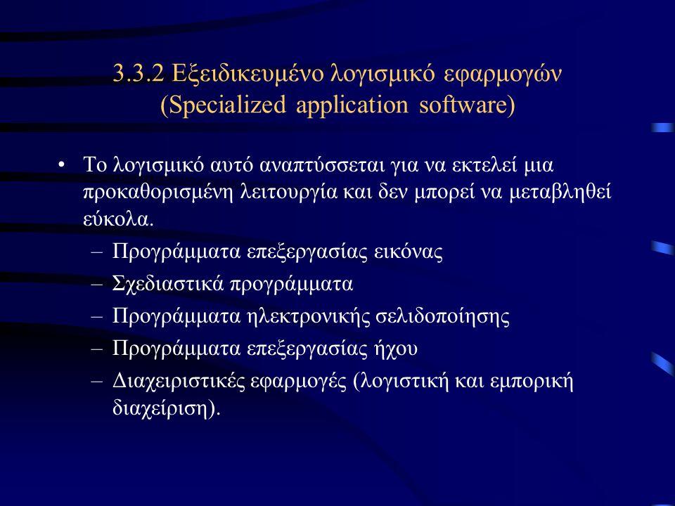 3.3.2 Εξειδικευμένο λογισμικό εφαρμογών (Specialized application software) Το λογισμικό αυτό αναπτύσσεται για να εκτελεί μια προκαθορισμένη λειτουργία