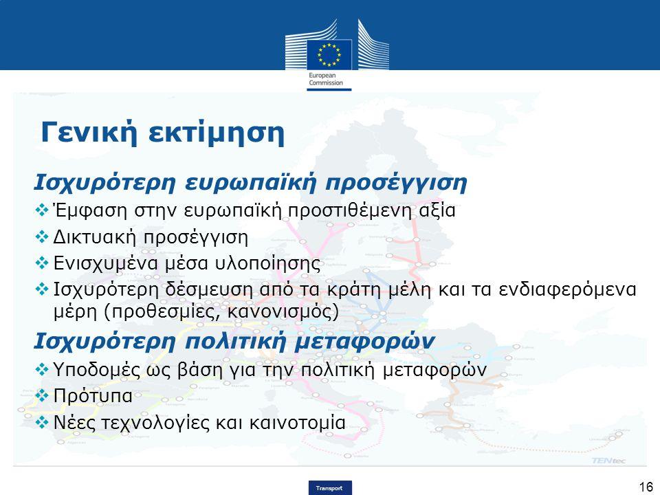 Transport 16 Γενική εκτίμηση Ισχυρότερη ευρωπαϊκή προσέγγιση  Έμφαση στην ευρωπαϊκή προστιθέμενη αξία  Δικτυακή προσέγγιση  Ενισχυμένα μέσα υλοποίη