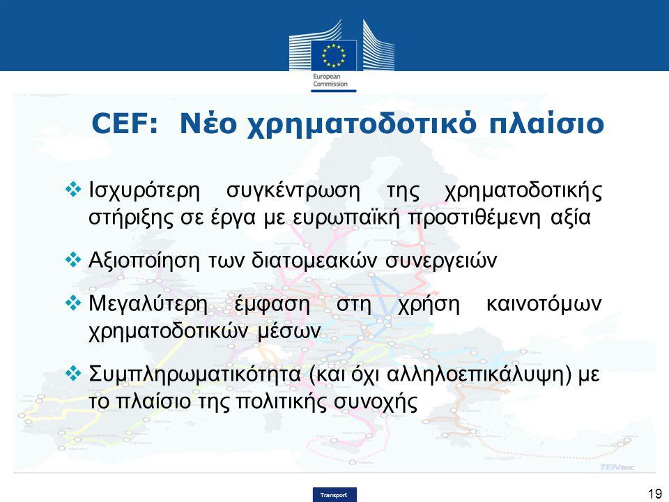 Transport 19 CEF: Νέο χρηματοδοτικό πλαίσιο  Ισχυρότερη συγκέντρωση της χρηματοδοτικής στήριξης σε έργα με ευρωπαϊκή προστιθέμενη αξία  Αξιοποίηση τ