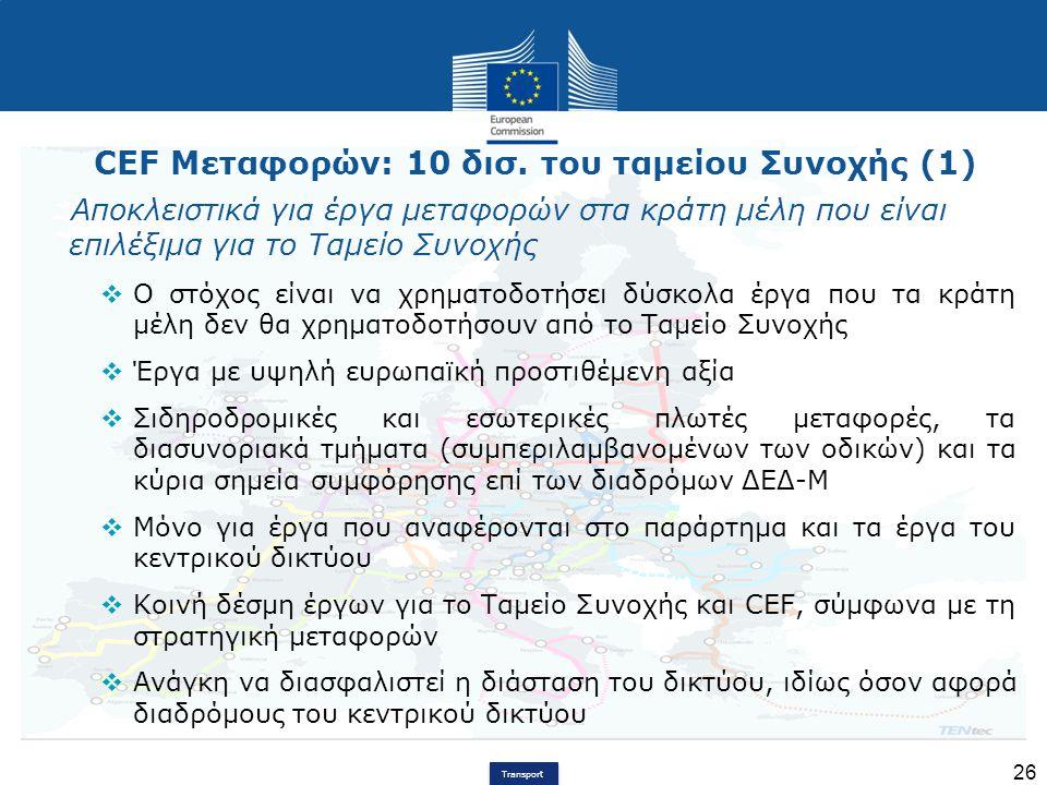 Transport 26 CEF Μεταφορών: 10 δισ. του ταμείου Συνοχής (1) Αποκλειστικά για έργα μεταφορών στα κράτη μέλη που είναι επιλέξιμα για το Ταμείο Συνοχής 