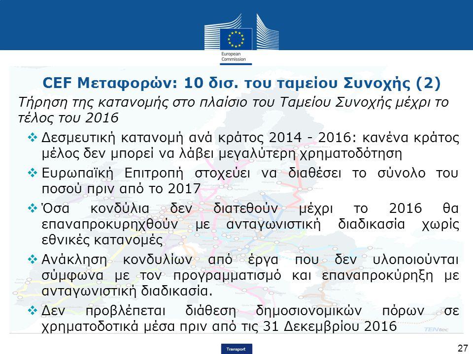 Transport 27 CEF Μεταφορών: 10 δισ. του ταμείου Συνοχής (2) Τήρηση της κατανομής στο πλαίσιο του Ταμείου Συνοχής μέχρι το τέλος του 2016  Δεσμευτική