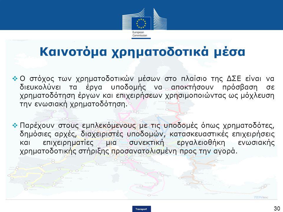 Transport 30 Καινοτόμα χρηματοδοτικά μέσα  Ο στόχος των χρηματοδοτικών μέσων στο πλαίσιο της ΔΣΕ είναι να διευκολύνει τα έργα υποδομής να αποκτήσουν