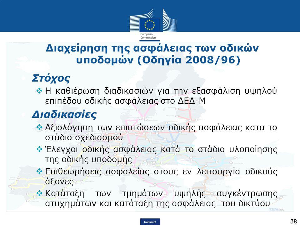 Transport 38 Διαχείρηση της ασφάλειας των οδικών υποδομών (Οδηγία 2008/96) Στόχος  Η καθιέρωση διαδικασιών για την εξασφάλιση υψηλού επιπέδου οδικής