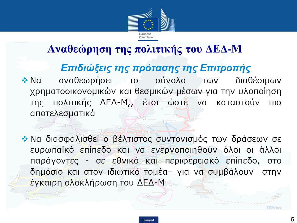Transport 5 Αναθεώρηση της πολιτικής του ΔΕΔ-Μ Επιδιώξεις της πρότασης της Επιτροπής  Να αναθεωρήσει το σύνολο των διαθέσιμων χρηματοοικονομικών και
