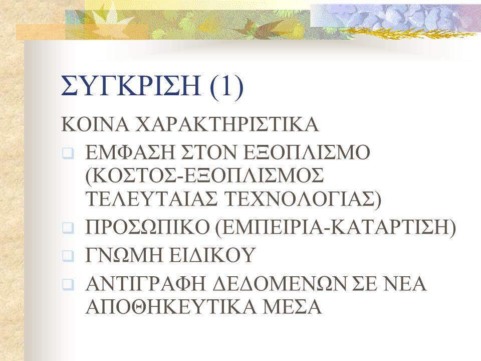 ΣΥΓΚΡΙΣΗ (1) ΚΟΙΝΑ ΧΑΡΑΚΤΗΡΙΣΤΙΚΑ  ΕΜΦΑΣΗ ΣΤΟΝ ΕΞΟΠΛΙΣΜΟ (ΚΟΣΤΟΣ-ΕΞΟΠΛΙΣΜΟΣ ΤΕΛΕΥΤΑΙΑΣ ΤΕΧΝΟΛΟΓΙΑΣ)  ΠΡΟΣΩΠΙΚΟ (ΕΜΠΕΙΡΙΑ-ΚΑΤΑΡΤΙΣΗ)  ΓΝΩΜΗ ΕΙΔΙΚΟΥ  ΑΝΤΙΓΡΑΦΗ ΔΕΔΟΜΕΝΩΝ ΣΕ ΝΕΑ ΑΠΟΘΗΚΕΥΤΙΚΑ ΜΕΣΑ