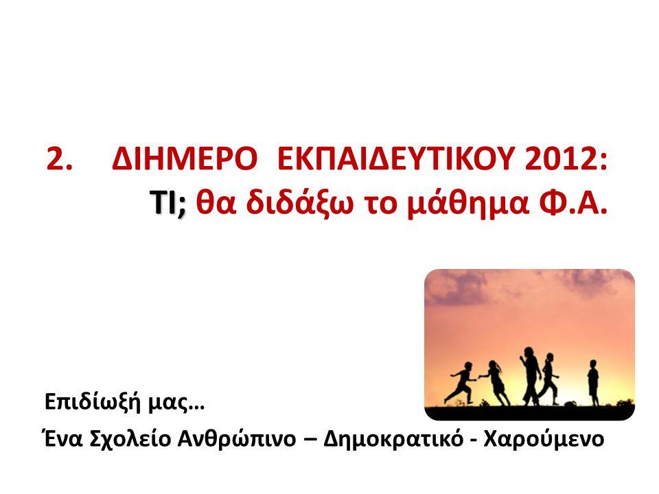 ΤΙ; 2. ΔΙΗΜΕΡΟ ΕΚΠΑΙΔΕΥΤΙΚΟΥ 2012: ΤΙ; θα διδάξω το μάθημα Φ.Α. Επιδίωξή μας… Ένα Σχολείο Ανθρώπινο – Δημοκρατικό - Χαρούμενο
