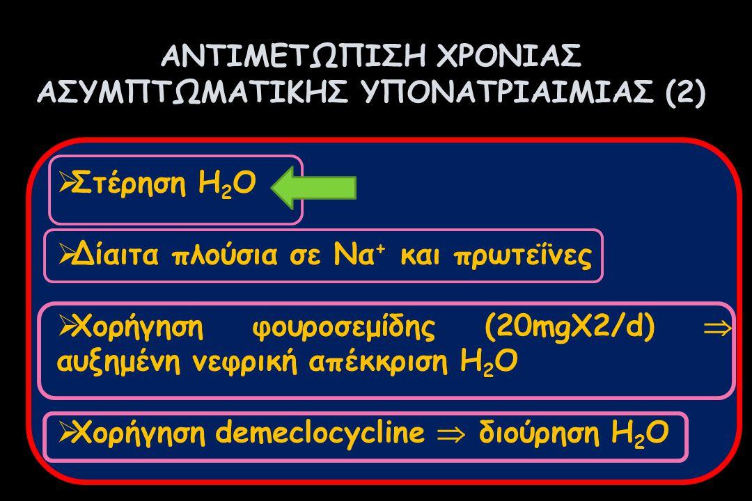 ΑΝΤΙΜΕΤΩΠΙΣΗ ΧΡΟΝΙΑΣ ΑΣΥΜΠΤΩΜΑΤΙΚΗΣ ΥΠΟΝΑΤΡΙΑΙΜΙΑΣ (2)  Στέρηση Η 2 O  Δίαιτα πλούσια σε Να + και πρωτεΐνες  Χορήγηση φουροσεμίδης (20mgX2/d)  αυξ