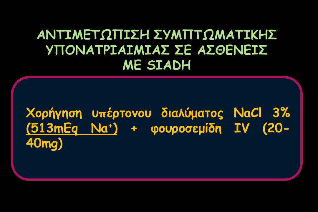 ΑΝΤΙΜΕΤΩΠΙΣΗ ΣΥΜΠΤΩΜΑΤΙΚΗΣ ΥΠΟΝΑΤΡΙΑΙΜΙΑΣ ΣΕ ΑΣΘΕΝΕΙΣ ΜΕ SIADH Χορήγηση υπέρτονου διαλύματος NaCl 3% (513mEq Na + ) + φουροσεμίδη IV (20- 40mg)
