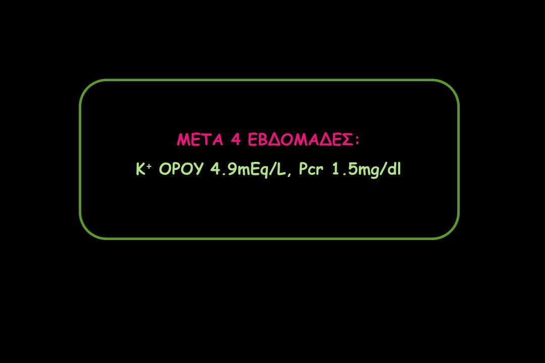 ΜΕΤΑ 4 ΕΒΔΟΜΑΔΕΣ: K + ΟΡΟΥ 4.9mEq/L, Pcr 1.5mg/dl