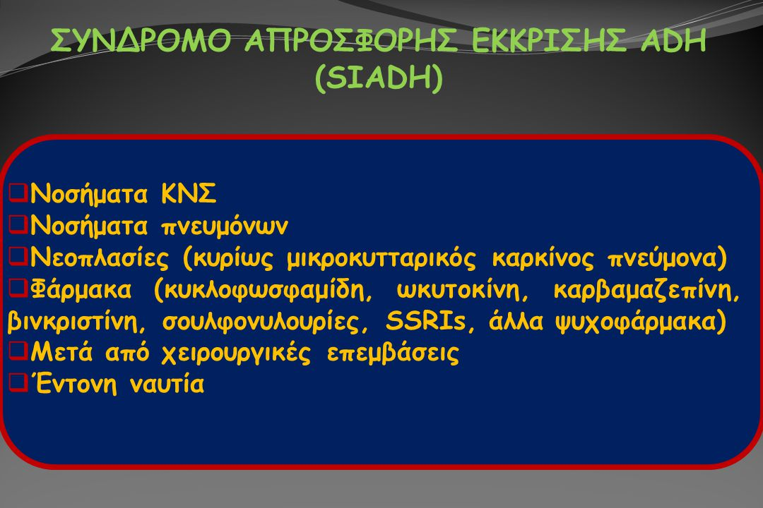 ΣΥΝΔΡΟΜΟ ΑΠΡΟΣΦΟΡΗΣ ΕΚΚΡΙΣΗΣ ADH (SIADH)  Νοσήματα ΚΝΣ  Νοσήματα πνευμόνων  Νεοπλασίες (κυρίως μικροκυτταρικός καρκίνος πνεύμονα)  Φάρμακα (κυκλοφ