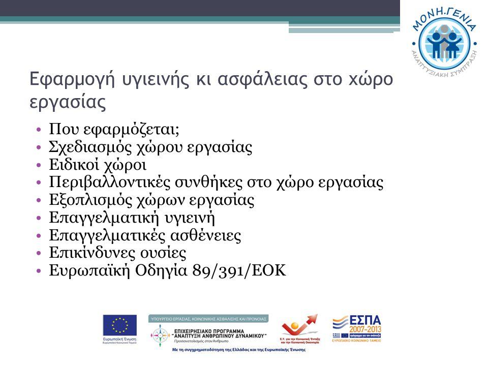 Εφαρμογή υγιεινής κι ασφάλειας στο χώρο εργασίας Που εφαρμόζεται; Σχεδιασμός χώρου εργασίας Ειδικοί χώροι Περιβαλλοντικές συνθήκες στο χώρο εργασίας Εξοπλισμός χώρων εργασίας Επαγγελματική υγιεινή Επαγγελματικές ασθένειες Επικίνδυνες ουσίες Ευρωπαϊκή Οδηγία 89/391/ΕΟΚ