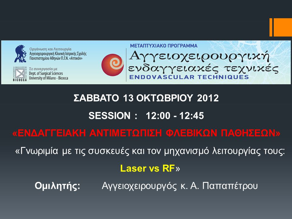 ΣΑΒΒΑΤΟ 13 ΟΚΤΩΒΡΙΟΥ 2012 SESSION : 12:00 - 12:45 «ΕΝΔΑΓΓΕΙΑΚΗ ΑΝΤΙΜΕΤΩΠΙΣΗ ΦΛΕΒΙΚΩΝ ΠΑΘΗΣΕΩΝ» «Γνωριμία με τις συσκευές και τον μηχανισμό λειτουργίας τους: Laser vs RF» Ομιλητής: Αγγειοχειρουργός κ.
